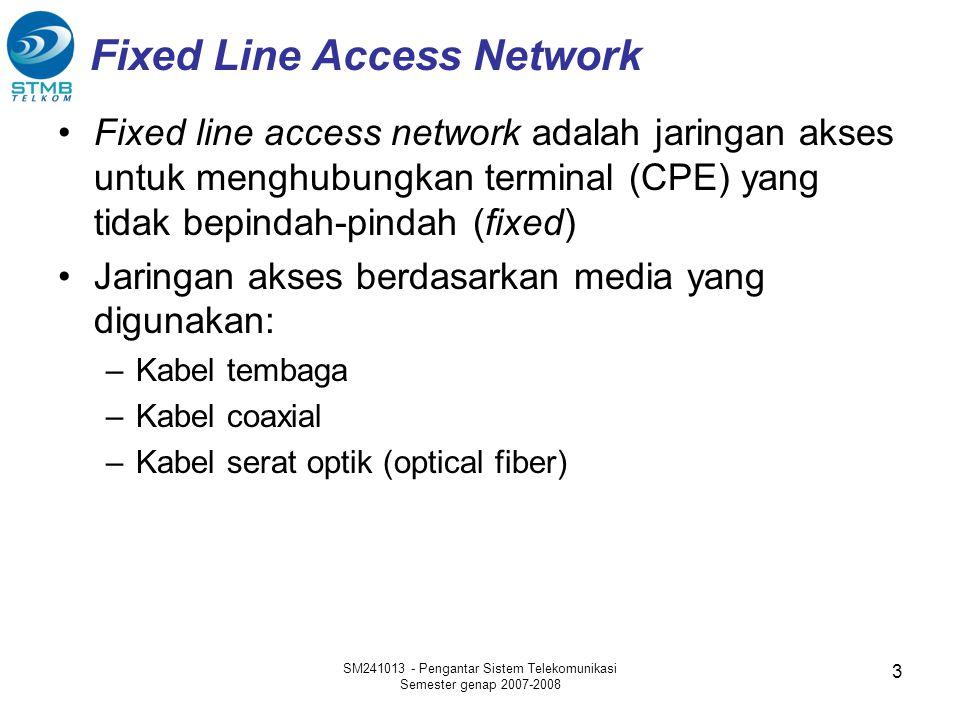 SM241013 - Pengantar Sistem Telekomunikasi Semester genap 2007-2008 3 Fixed Line Access Network •Fixed line access network adalah jaringan akses untuk menghubungkan terminal (CPE) yang tidak bepindah-pindah (fixed) •Jaringan akses berdasarkan media yang digunakan: –Kabel tembaga –Kabel coaxial –Kabel serat optik (optical fiber)
