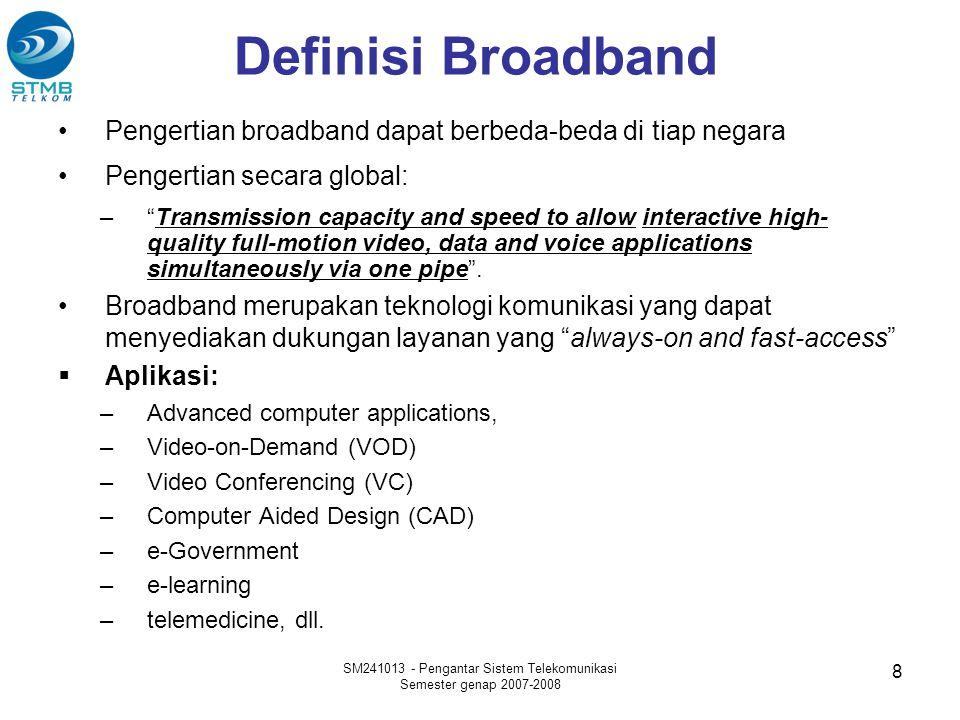 Definisi Broadband •Pengertian broadband dapat berbeda-beda di tiap negara •Pengertian secara global: – Transmission capacity and speed to allow interactive high- quality full-motion video, data and voice applications simultaneously via one pipe .