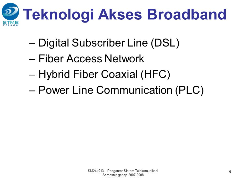 Teknologi Akses Broadband –Digital Subscriber Line (DSL) –Fiber Access Network –Hybrid Fiber Coaxial (HFC) –Power Line Communication (PLC) SM241013 - Pengantar Sistem Telekomunikasi Semester genap 2007-2008 9