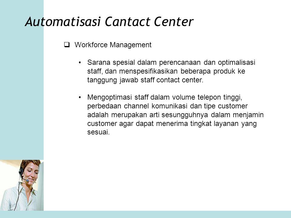 Automatisasi Cantact Center  Workforce Management •Sarana spesial dalam perencanaan dan optimalisasi staff, dan menspesifikasikan beberapa produk ke