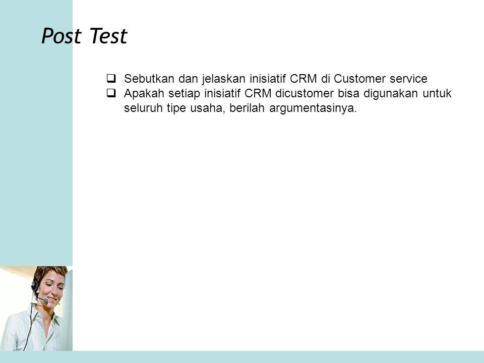 Post Test  Sebutkan dan jelaskan inisiatif CRM di Customer service  Apakah setiap inisiatif CRM dicustomer bisa digunakan untuk seluruh tipe usaha,