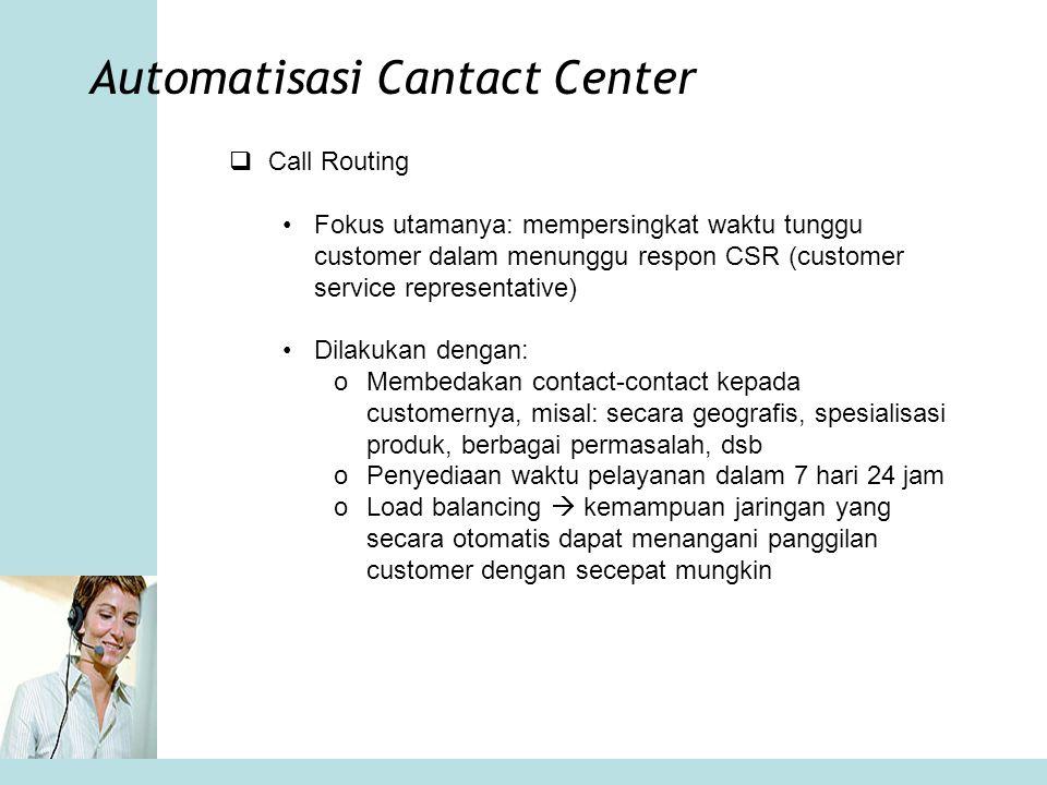 Automatisasi Cantact Center •Script-script seperti ini akan meningkatkan tugas agen dalam melakukan tanya jawab dan mengarahkan customer pada dialog yang didasarkan pada faktor- faktor berikut: oAlasan untuk contact oNilai yang dimiliki customer oKesempatan cross-selling dan menggali data kecenderungan pembelian oPromosi produk terbaru atau diskon oPenagihan dan jumlah yang harus dibayar