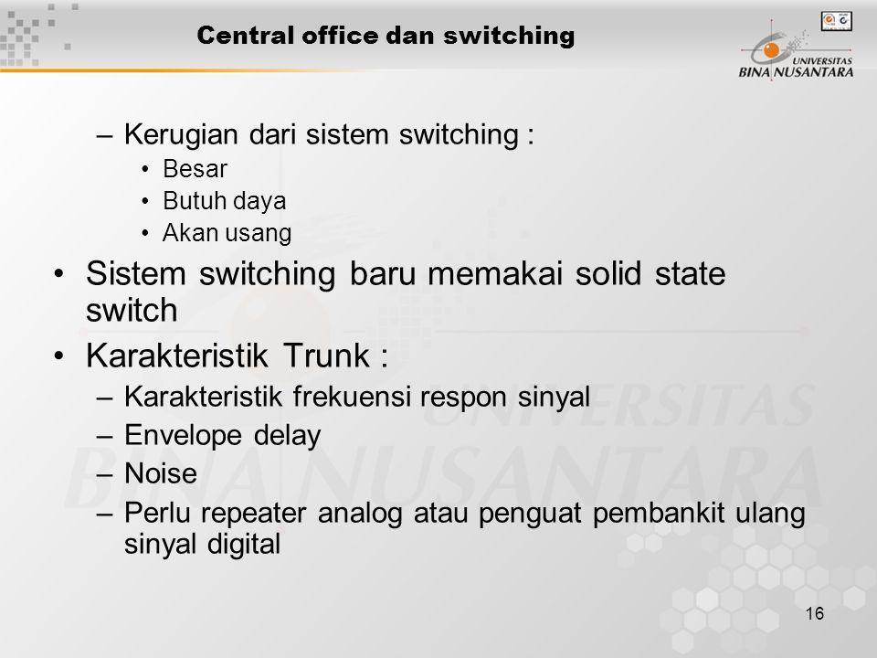 16 –Kerugian dari sistem switching : •Besar •Butuh daya •Akan usang •Sistem switching baru memakai solid state switch •Karakteristik Trunk : –Karakter