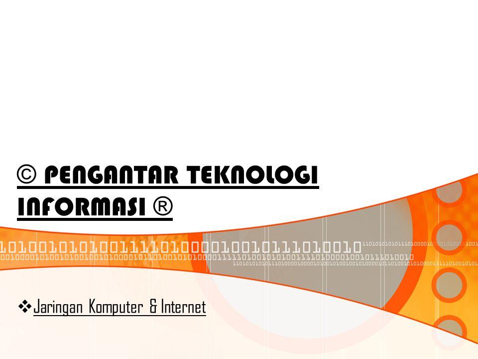 © PENGANTAR TEKNOLOGI INFORMASI ®  Jaringan Komputer & Internet