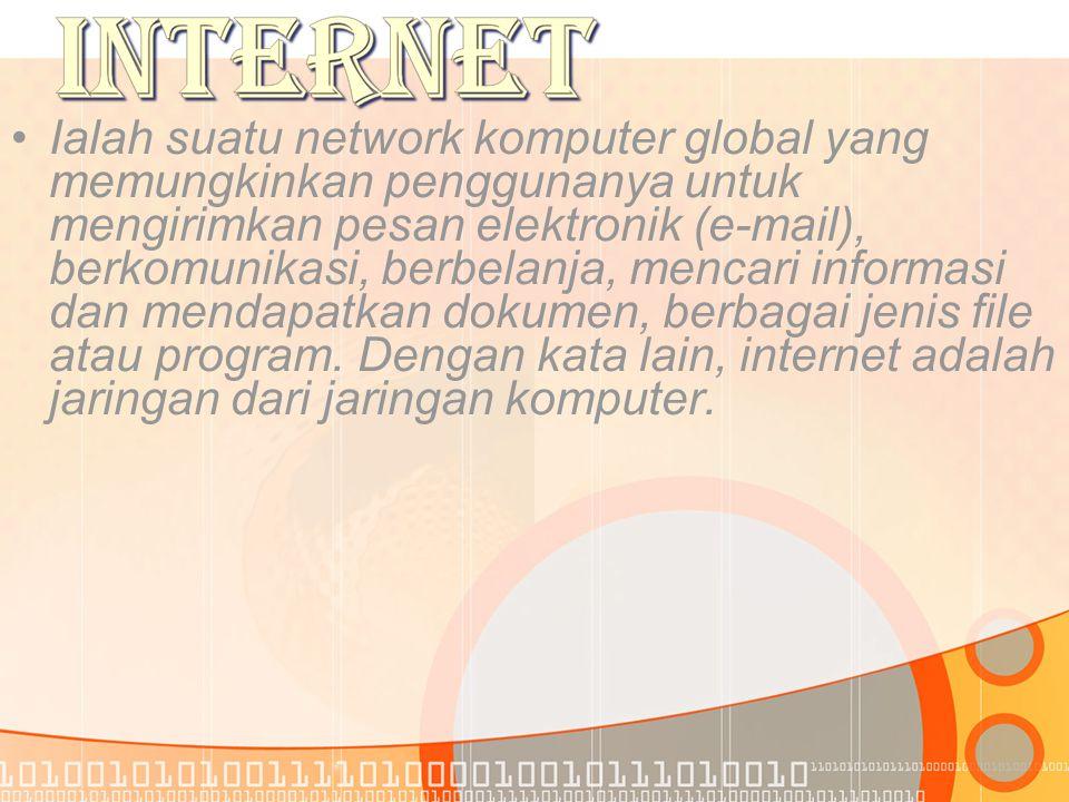 •I•Ialah suatu network komputer global yang memungkinkan penggunanya untuk mengirimkan pesan elektronik (e-mail), berkomunikasi, berbelanja, mencari informasi dan mendapatkan dokumen, berbagai jenis file atau program.