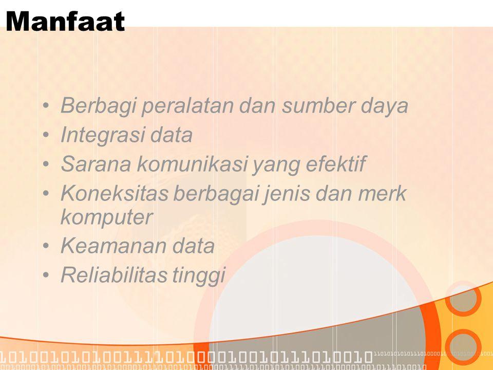 Manfaat •Berbagi peralatan dan sumber daya •Integrasi data •Sarana komunikasi yang efektif •Koneksitas berbagai jenis dan merk komputer •Keamanan data •Reliabilitas tinggi