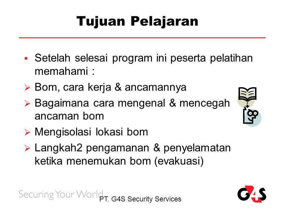 PT. G4S Security Services Tujuan Pelajaran  Setelah selesai program ini peserta pelatihan memahami :  Bom, cara kerja & ancamannya  Bagaimana cara