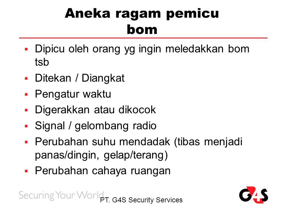 PT. G4S Security Services Aneka ragam pemicu bom  Dipicu oleh orang yg ingin meledakkan bom tsb  Ditekan / Diangkat  Pengatur waktu  Digerakkan at