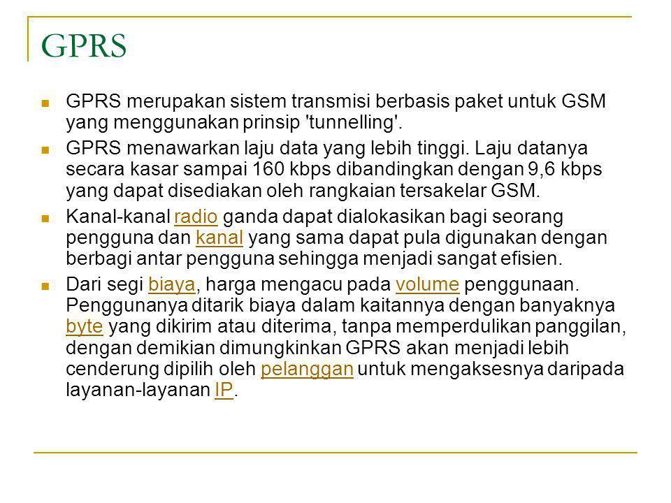 GPRS  GPRS merupakan sistem transmisi berbasis paket untuk GSM yang menggunakan prinsip 'tunnelling'.  GPRS menawarkan laju data yang lebih tinggi.