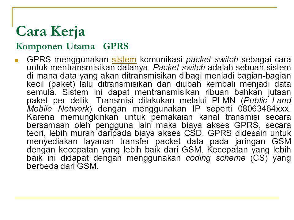 Cara Kerja Komponen Utama GPRS  GPRS menggunakan sistem komunikasi packet switch sebagai cara untuk mentransmisikan datanya. Packet switch adalah seb