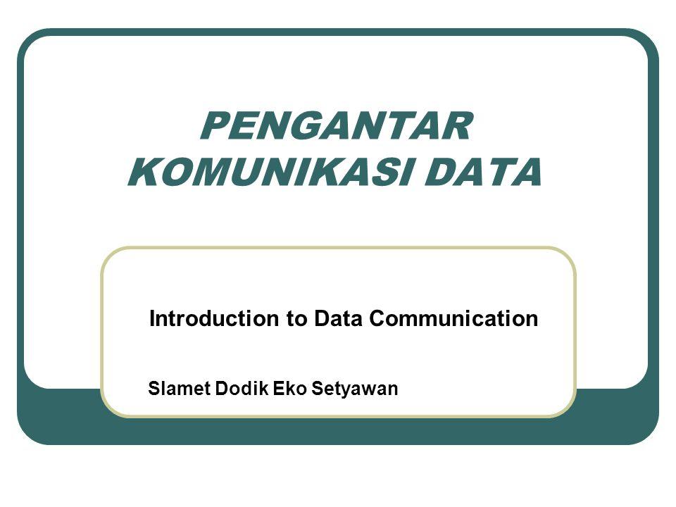 PENGANTAR KOMUNIKASI DATA Introduction to Data Communication Slamet Dodik Eko Setyawan