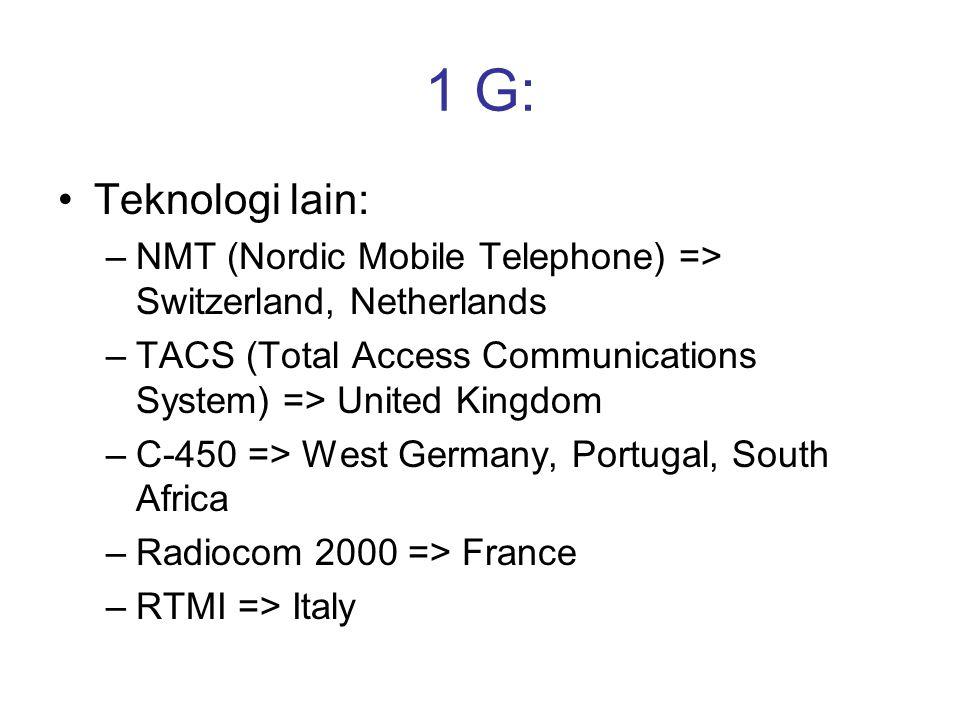 1 G: •Teknologi lain: –NMT (Nordic Mobile Telephone) => Switzerland, Netherlands –TACS (Total Access Communications System) => United Kingdom –C-450 =