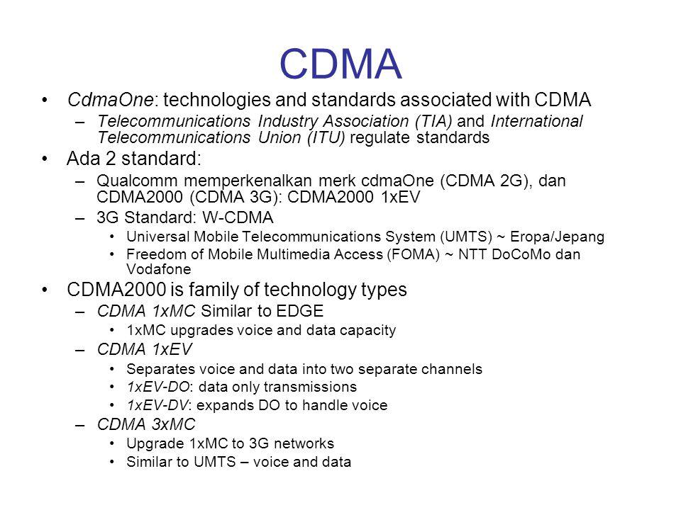 CDMA •CdmaOne: technologies and standards associated with CDMA –Telecommunications Industry Association (TIA) and International Telecommunications Uni