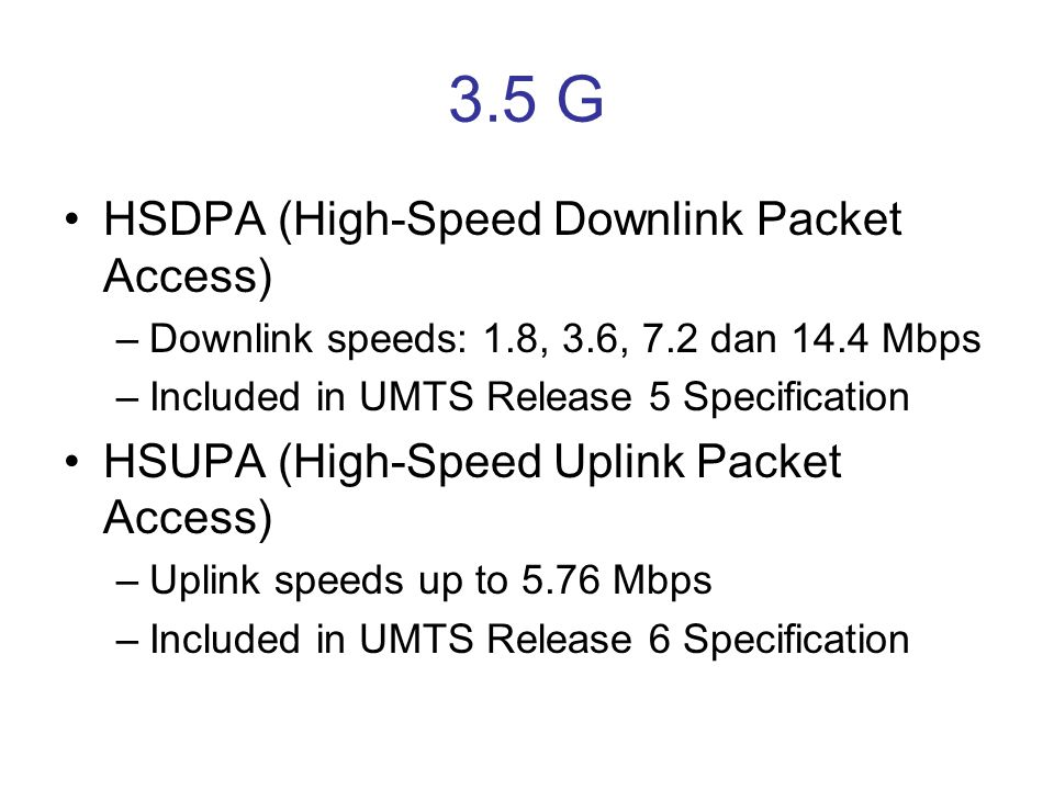 3.5 G •HSDPA (High-Speed Downlink Packet Access) –Downlink speeds: 1.8, 3.6, 7.2 dan 14.4 Mbps –Included in UMTS Release 5 Specification •HSUPA (High-Speed Uplink Packet Access) –Uplink speeds up to 5.76 Mbps –Included in UMTS Release 6 Specification