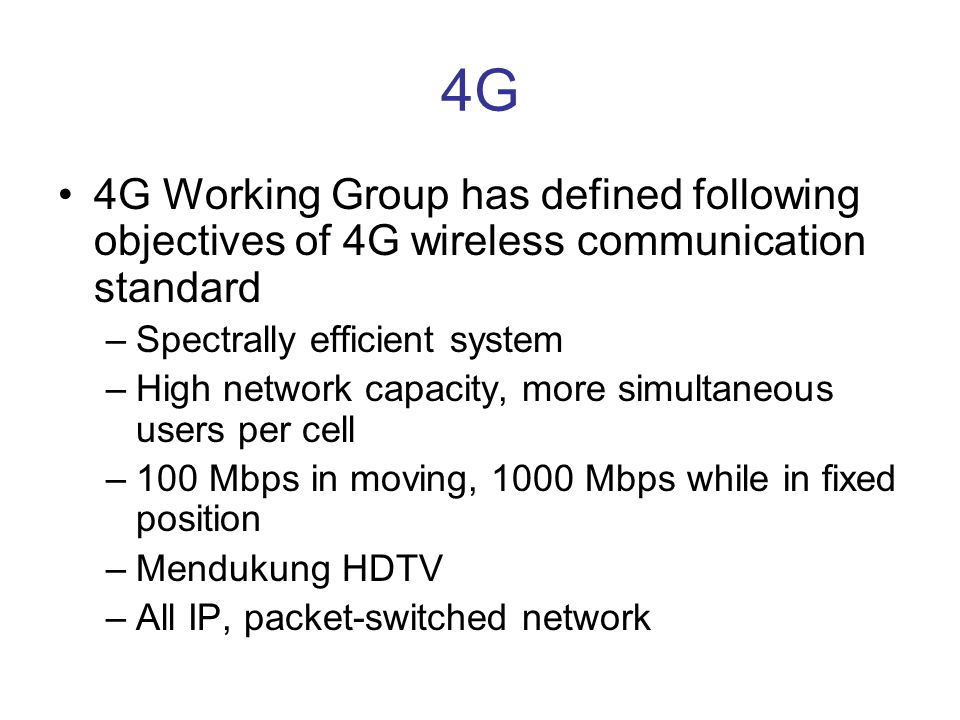 4G •4G Working Group has defined following objectives of 4G wireless communication standard –Spectrally efficient system –High network capacity, more simultaneous users per cell –100 Mbps in moving, 1000 Mbps while in fixed position –Mendukung HDTV –All IP, packet-switched network