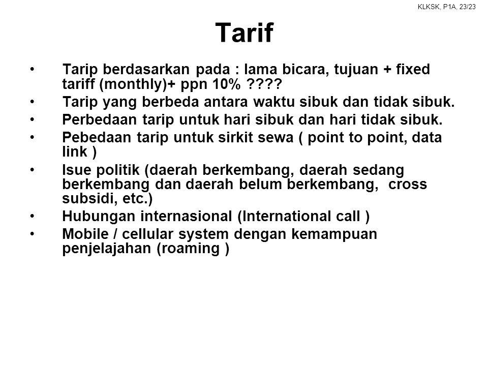 KLKSK, P1A, 23/23 Tarif •Tarip berdasarkan pada : lama bicara, tujuan + fixed tariff (monthly)+ ppn 10% ???? •Tarip yang berbeda antara waktu sibuk da