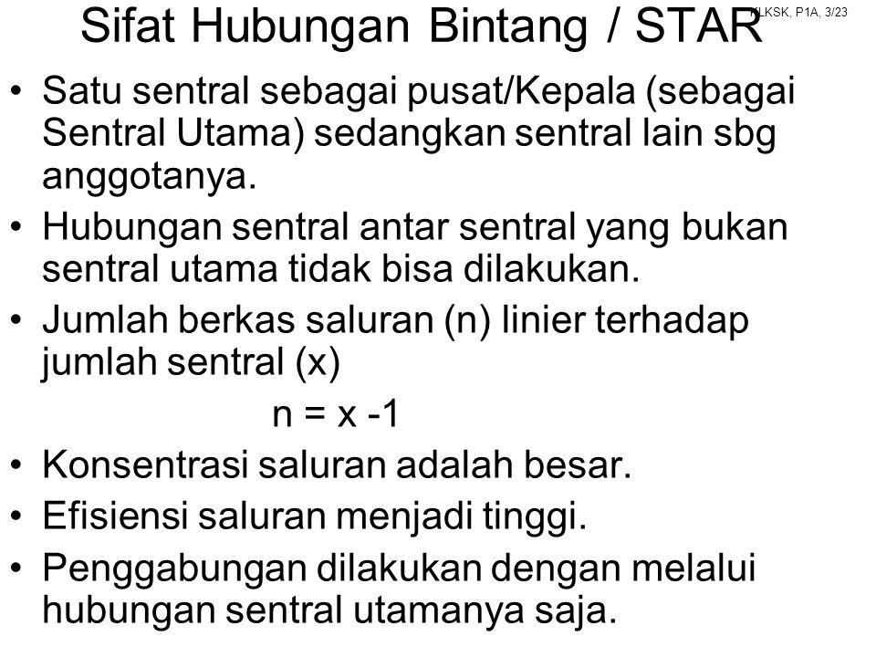 KLKSK, P1A, 3/23 Sifat Hubungan Bintang / STAR •Satu sentral sebagai pusat/Kepala (sebagai Sentral Utama) sedangkan sentral lain sbg anggotanya. •Hubu