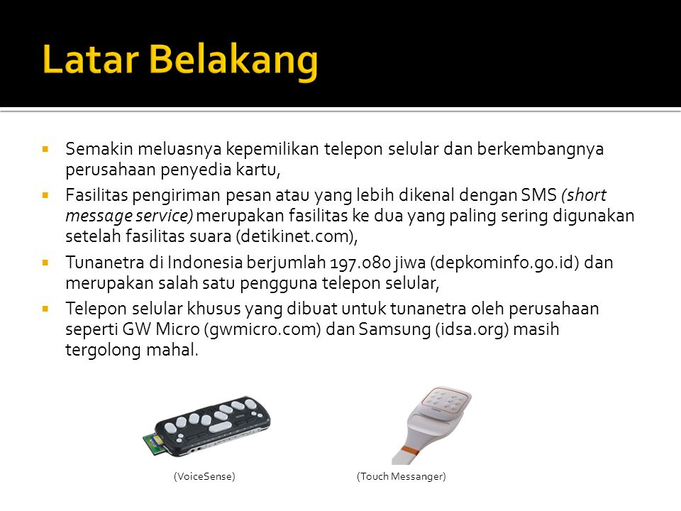  Semakin meluasnya kepemilikan telepon selular dan berkembangnya perusahaan penyedia kartu,  Fasilitas pengiriman pesan atau yang lebih dikenal dengan SMS (short message service) merupakan fasilitas ke dua yang paling sering digunakan setelah fasilitas suara (detikinet.com),  Tunanetra di Indonesia berjumlah 197.080 jiwa (depkominfo.go.id) dan merupakan salah satu pengguna telepon selular,  Telepon selular khusus yang dibuat untuk tunanetra oleh perusahaan seperti GW Micro (gwmicro.com) dan Samsung (idsa.org) masih tergolong mahal.