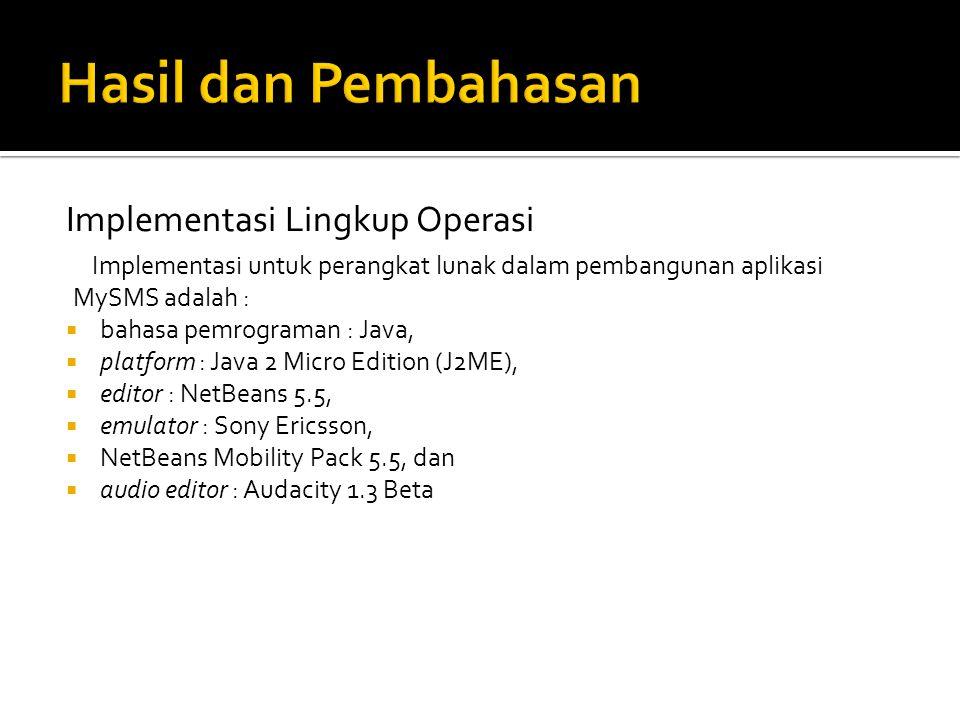 Implementasi Lingkup Operasi Implementasi untuk perangkat lunak dalam pembangunan aplikasi MySMS adalah :  bahasa pemrograman : Java,  platform : Java 2 Micro Edition (J2ME),  editor : NetBeans 5.5,  emulator : Sony Ericsson,  NetBeans Mobility Pack 5.5, dan  audio editor : Audacity 1.3 Beta