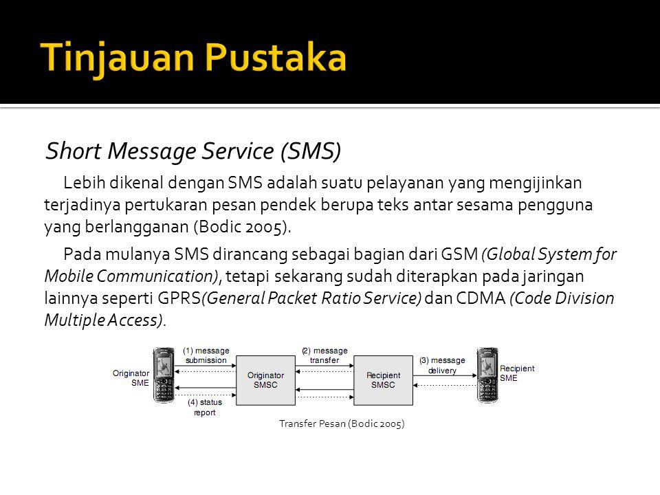 Short Message Service (SMS) Lebih dikenal dengan SMS adalah suatu pelayanan yang mengijinkan terjadinya pertukaran pesan pendek berupa teks antar sesama pengguna yang berlangganan (Bodic 2005).