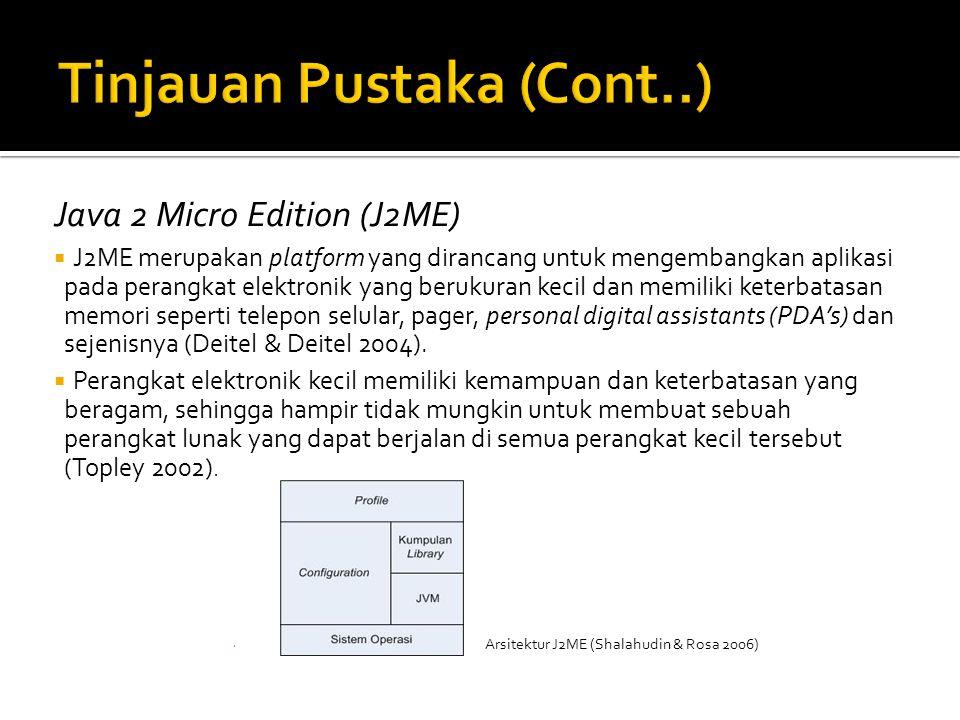 Java 2 Micro Edition (J2ME)  J2ME merupakan platform yang dirancang untuk mengembangkan aplikasi pada perangkat elektronik yang berukuran kecil dan memiliki keterbatasan memori seperti telepon selular, pager, personal digital assistants (PDA's) dan sejenisnya (Deitel & Deitel 2004).