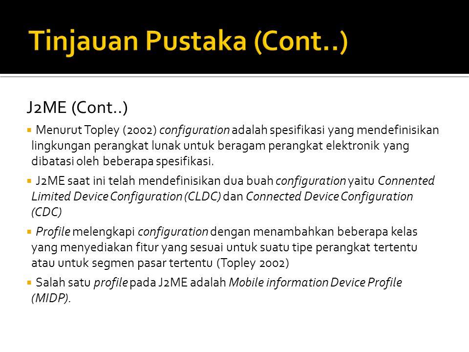 J2ME (Cont..)  Menurut Topley (2002) configuration adalah spesifikasi yang mendefinisikan lingkungan perangkat lunak untuk beragam perangkat elektronik yang dibatasi oleh beberapa spesifikasi.