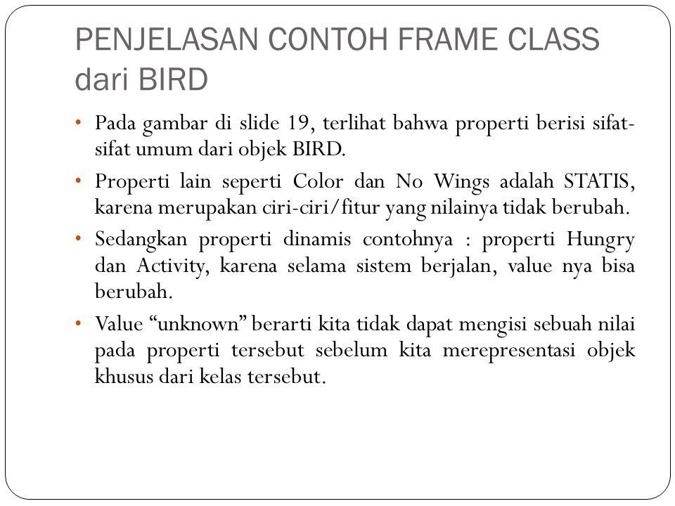 PENJELASAN CONTOH FRAME CLASS dari BIRD • Pada gambar di slide 19, terlihat bahwa properti berisi sifat- sifat umum dari objek BIRD. • Properti lain s