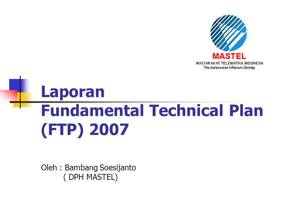 Laporan Fundamental Technical Plan (FTP) 2007 Oleh : Bambang Soesijanto ( DPH MASTEL)