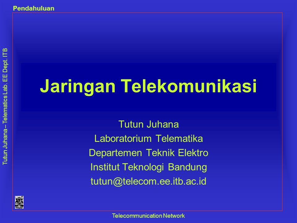 Tutun Juhana – Telematics Lab. EE Dept. ITB Pendahuluan Telecommunication Network Jaringan Telekomunikasi Tutun Juhana Laboratorium Telematika Departe