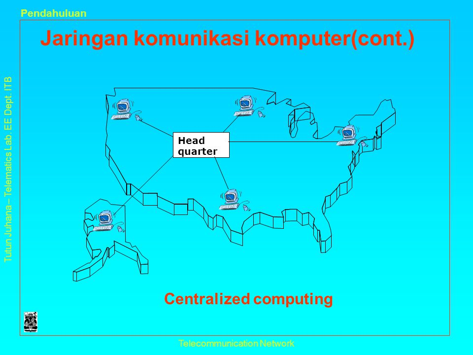 Tutun Juhana – Telematics Lab. EE Dept. ITB Pendahuluan Telecommunication Network Jaringan komunikasi komputer(cont.) Centralized computing Head quart