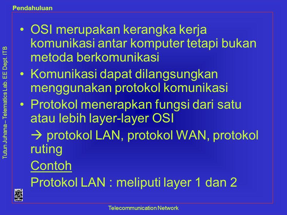 Tutun Juhana – Telematics Lab. EE Dept. ITB Pendahuluan Telecommunication Network •OSI merupakan kerangka kerja komunikasi antar komputer tetapi bukan
