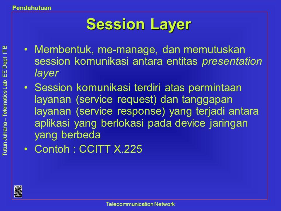 Tutun Juhana – Telematics Lab. EE Dept. ITB Pendahuluan Telecommunication Network Session Layer •Membentuk, me-manage, dan memutuskan session komunika