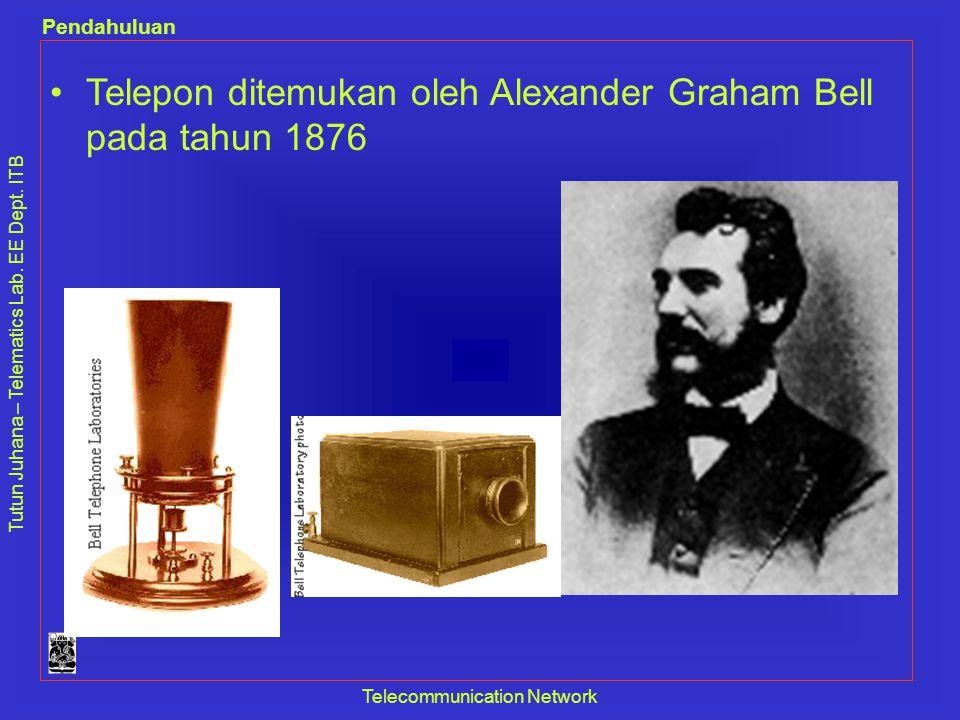 Tutun Juhana – Telematics Lab. EE Dept. ITB Pendahuluan Telecommunication Network •Telepon ditemukan oleh Alexander Graham Bell pada tahun 1876
