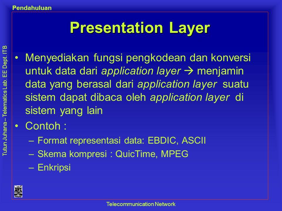 Tutun Juhana – Telematics Lab. EE Dept. ITB Pendahuluan Telecommunication Network Presentation Layer •Menyediakan fungsi pengkodean dan konversi untuk