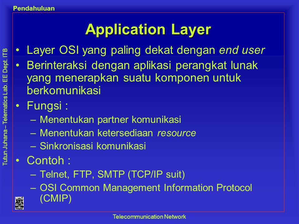 Tutun Juhana – Telematics Lab. EE Dept. ITB Pendahuluan Telecommunication Network Application Layer •Layer OSI yang paling dekat dengan end user •Beri