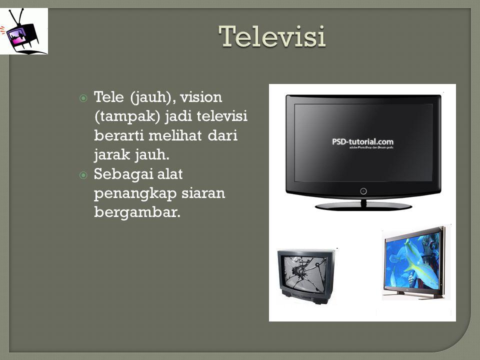  Tele (jauh), vision (tampak) jadi televisi berarti melihat dari jarak jauh.