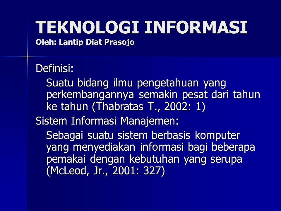TEKNOLOGI INFORMASI Oleh: Lantip Diat Prasojo Definisi: Suatu bidang ilmu pengetahuan yang perkembangannya semakin pesat dari tahun ke tahun (Thabratas T., 2002: 1) Sistem Informasi Manajemen: Sebagai suatu sistem berbasis komputer yang menyediakan informasi bagi beberapa pemakai dengan kebutuhan yang serupa (McLeod, Jr., 2001: 327)