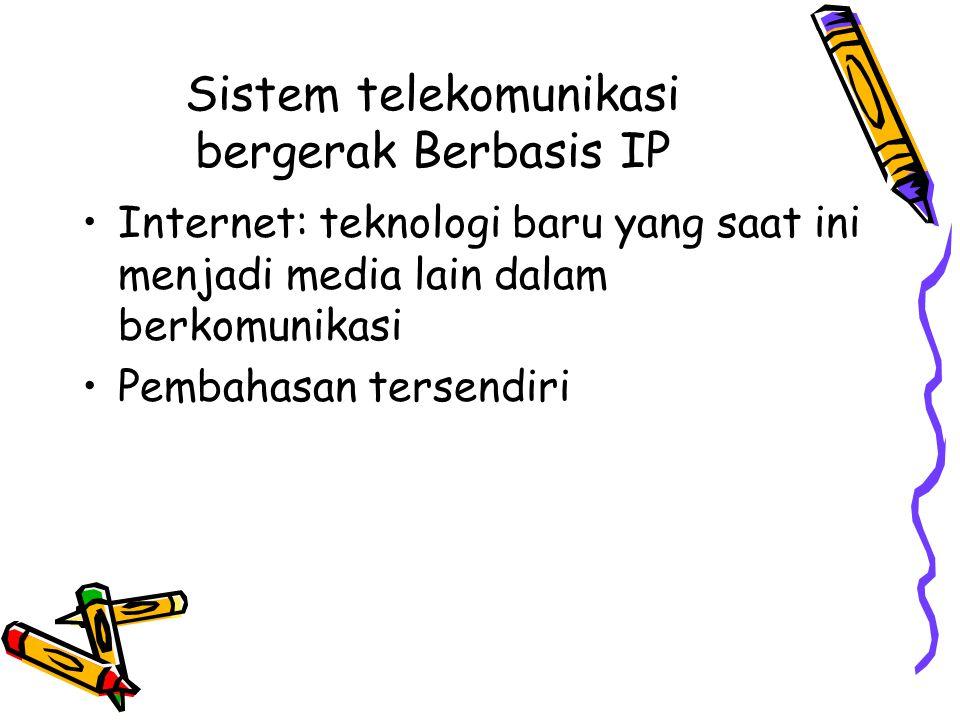 Sistem telekomunikasi bergerak Berbasis IP •Internet: teknologi baru yang saat ini menjadi media lain dalam berkomunikasi •Pembahasan tersendiri