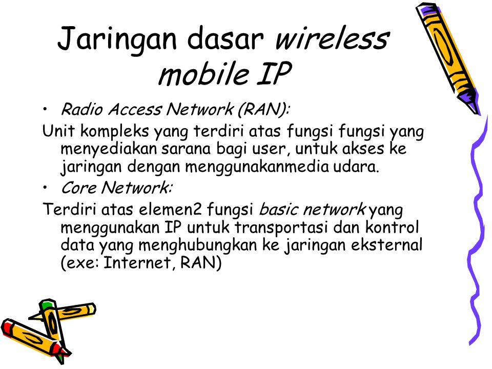 Jaringan dasar wireless mobile IP •Radio Access Network (RAN): Unit kompleks yang terdiri atas fungsi fungsi yang menyediakan sarana bagi user, untuk akses ke jaringan dengan menggunakanmedia udara.