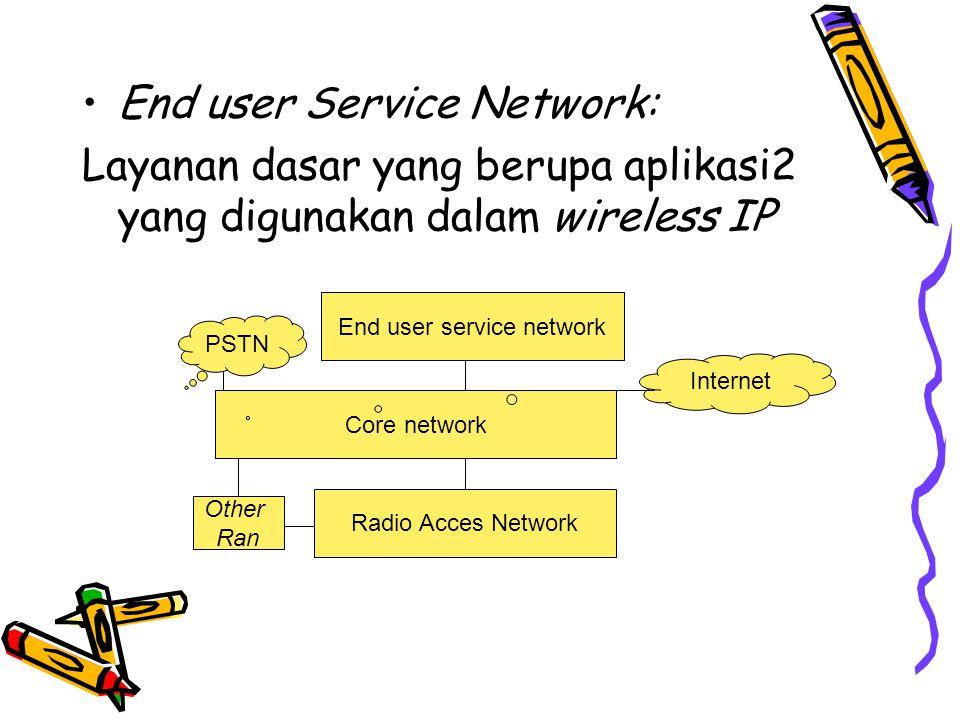 •End user Service Network: Layanan dasar yang berupa aplikasi2 yang digunakan dalam wireless IP End user service network Core network Radio Acces Network Other Ran PSTN Internet