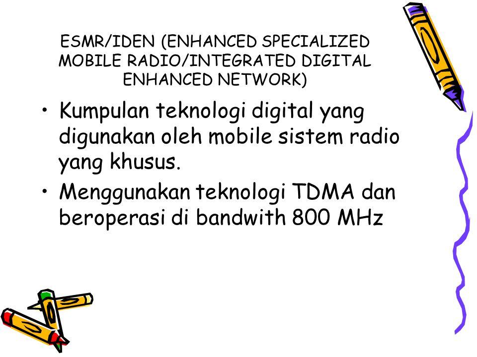 ESMR/IDEN (ENHANCED SPECIALIZED MOBILE RADIO/INTEGRATED DIGITAL ENHANCED NETWORK) •Kumpulan teknologi digital yang digunakan oleh mobile sistem radio yang khusus.