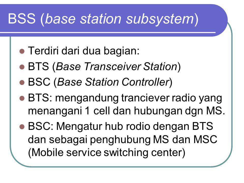 BSS (base station subsystem)  Terdiri dari dua bagian:  BTS (Base Transceiver Station)  BSC (Base Station Controller)  BTS: mengandung tranciever radio yang menangani 1 cell dan hubungan dgn MS.