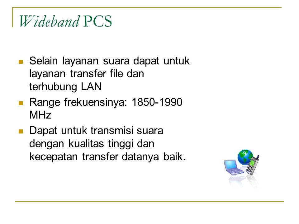 Wideband PCS  Selain layanan suara dapat untuk layanan transfer file dan terhubung LAN  Range frekuensinya: 1850-1990 MHz  Dapat untuk transmisi suara dengan kualitas tinggi dan kecepatan transfer datanya baik.