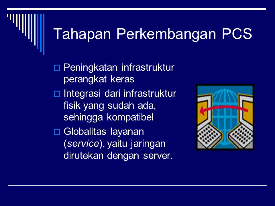 Tahapan Perkembangan PCS  Peningkatan infrastruktur perangkat keras  Integrasi dari infrastruktur fisik yang sudah ada, sehingga kompatibel  Globalitas layanan (service), yaitu jaringan dirutekan dengan server.