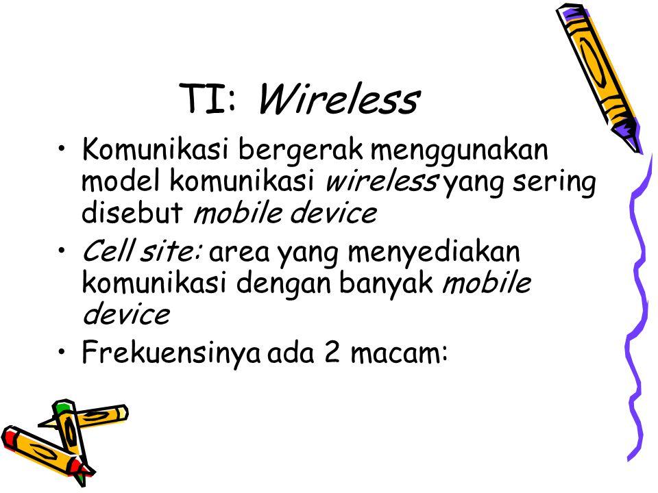 TI: Wireless •Komunikasi bergerak menggunakan model komunikasi wireless yang sering disebut mobile device •Cell site: area yang menyediakan komunikasi dengan banyak mobile device •Frekuensinya ada 2 macam:
