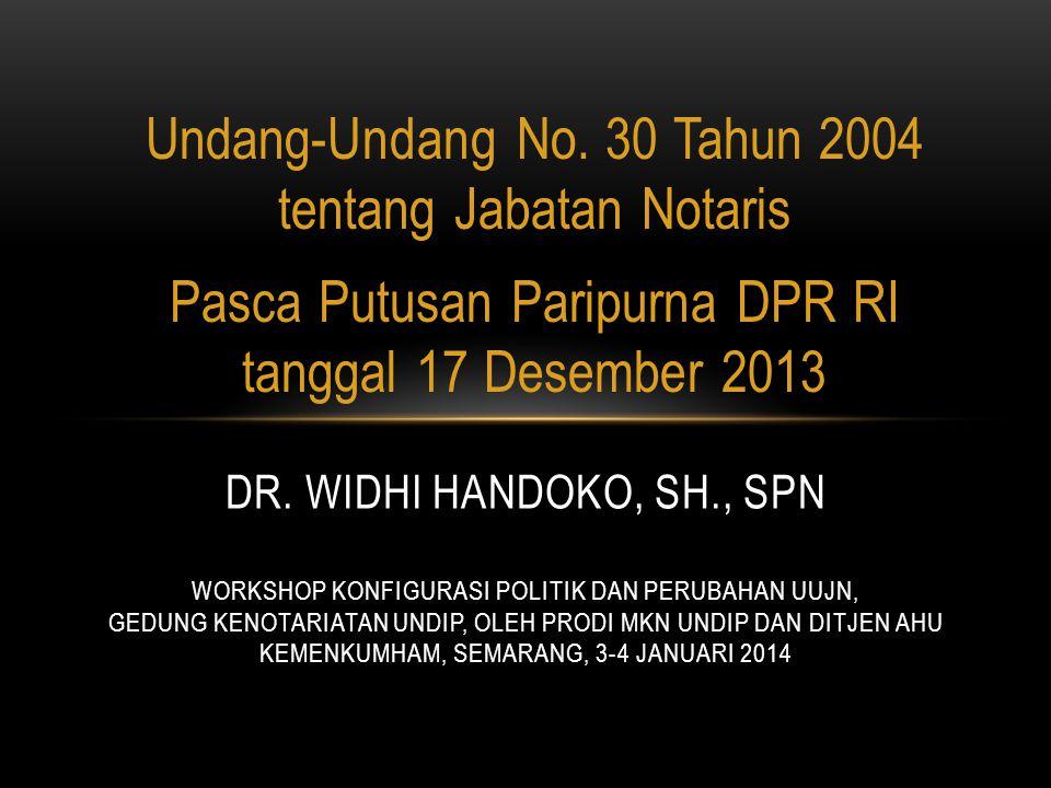 Undang-Undang No. 30 Tahun 2004 tentang Jabatan Notaris Pasca Putusan Paripurna DPR RI tanggal 17 Desember 2013 DR. WIDHI HANDOKO, SH., SPN WORKSHOP K