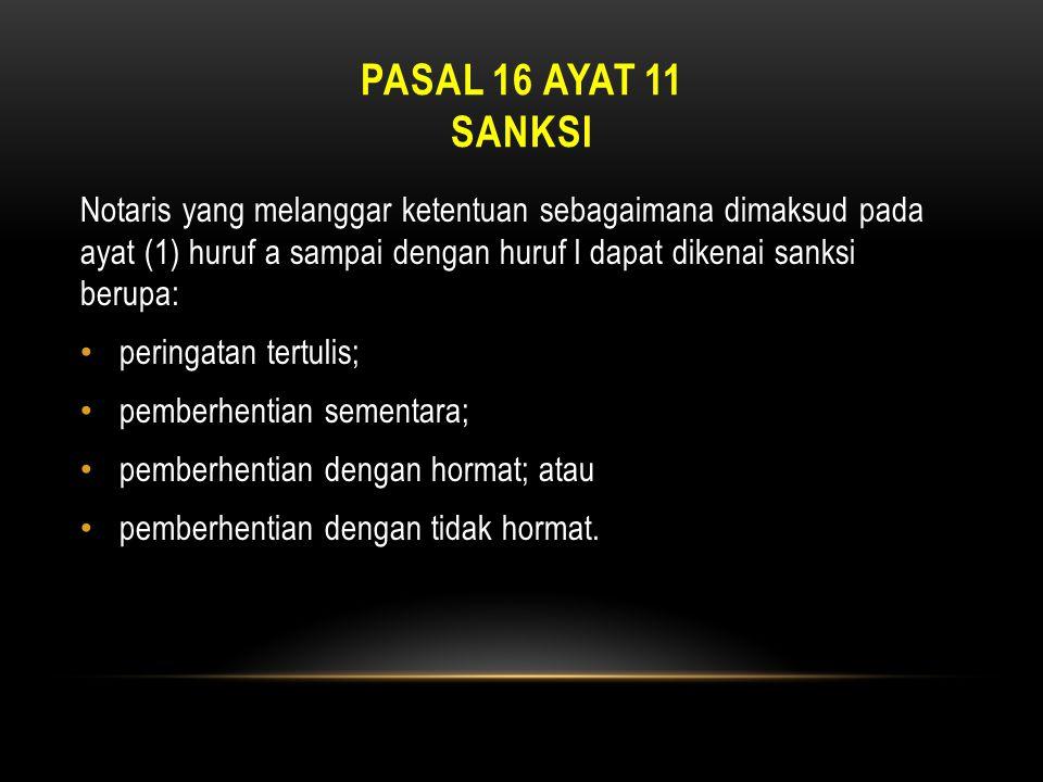 PASAL 16 AYAT 11 SANKSI Notaris yang melanggar ketentuan sebagaimana dimaksud pada ayat (1) huruf a sampai dengan huruf l dapat dikenai sanksi berupa: