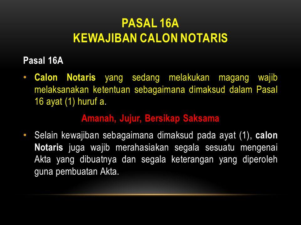 PASAL 16A KEWAJIBAN CALON NOTARIS Pasal 16A • Calon Notaris yang sedang melakukan magang wajib melaksanakan ketentuan sebagaimana dimaksud dalam Pasal
