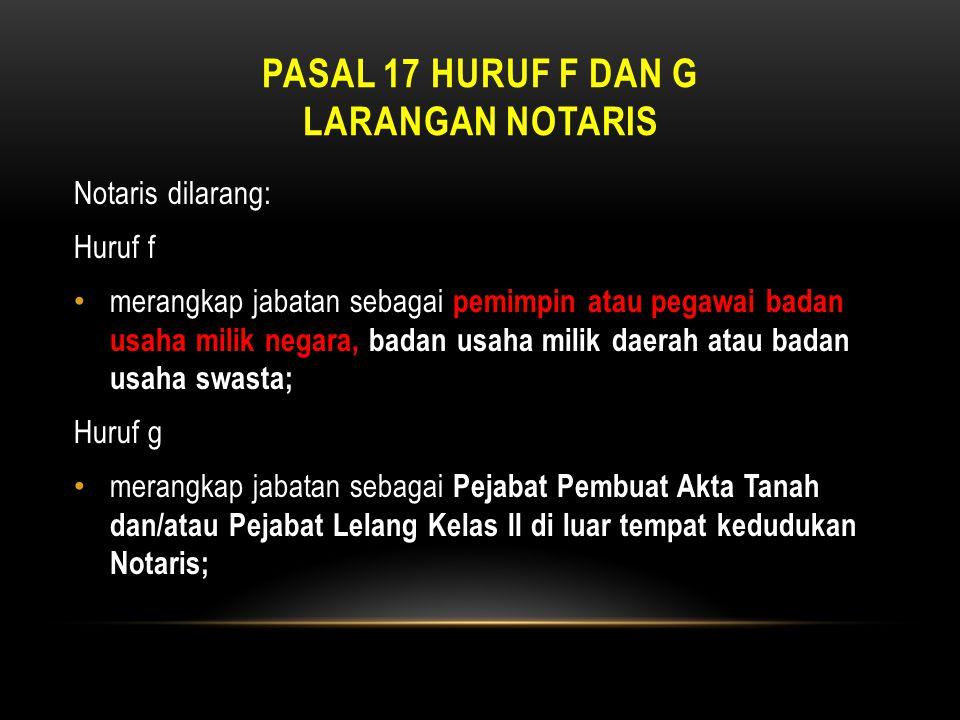 PASAL 17 HURUF F DAN G LARANGAN NOTARIS Notaris dilarang: Huruf f • merangkap jabatan sebagai pemimpin atau pegawai badan usaha milik negara, badan us
