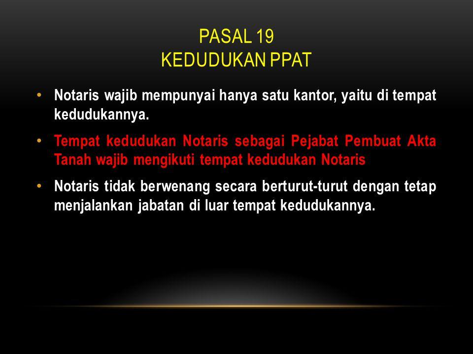 PASAL 19 KEDUDUKAN PPAT • Notaris wajib mempunyai hanya satu kantor, yaitu di tempat kedudukannya. • Tempat kedudukan Notaris sebagai Pejabat Pembuat